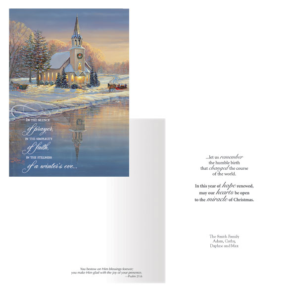 Winter's Eve Christmas Card - Set of 20 Inside:  You bestow on Him blessings forever; you make Him glad with the joy of your presence.  --Psalm 21:6...let us remember the humble birth that changed the course of the world. In this year of hope renewed, may our hearts be open to the miracle of Christmas. Share the joy of our savior's birth with this stunning greeting featuring artwork courtesy of Wild Wings, a country church aglow with anticipation of the celebration to come. The Bible verse is a blessed reminder of the glory that awaits those who follow Him. Your loved ones will revel in this faith-filled Christmas message of warmth, grace and rebirth. White card stock with matte finsh single folds to 5x7 ; white envelopes included. Personalization: Specify names as they are to be printed on the cards. Set of 20 Save on additional sets! For non-personalizedonalized cards, simply select one of the two options below and leave the personalizedonalization area blank while ordering.
